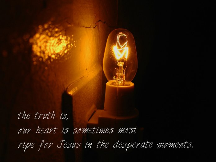desperate moments make our hearts ripe for Jesus